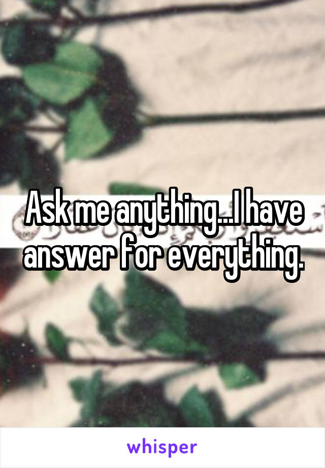 Ask me anything...I have answer for everything.