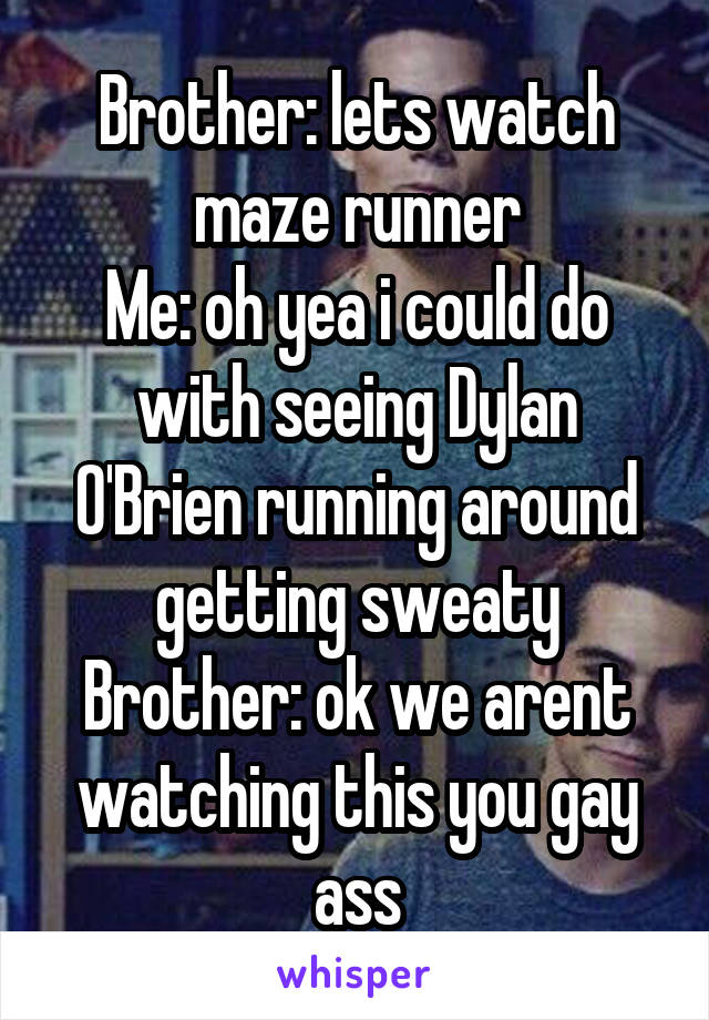 Brother: lets watch maze runner Me: oh yea i could do with seeing Dylan O'Brien running around getting sweaty Brother: ok we arent watching this you gay ass