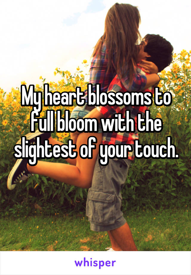 My heart blossoms to full bloom with the slightest of your touch.