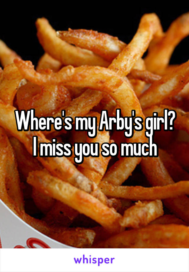 Where's my Arby's girl? I miss you so much