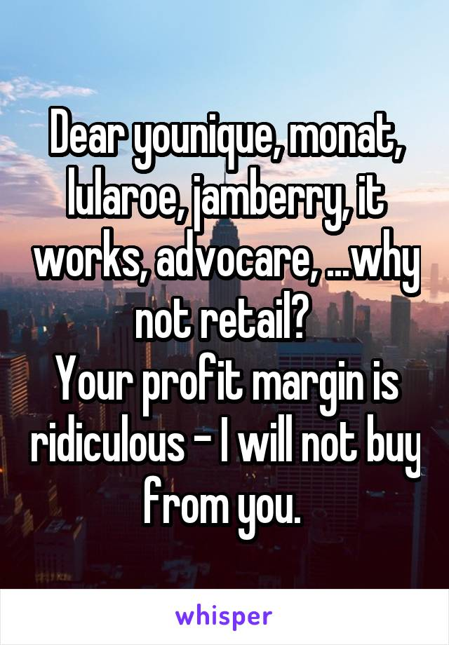 Dear younique, monat, lularoe, jamberry, it works, advocare, ...why not retail?  Your profit margin is ridiculous - I will not buy from you.