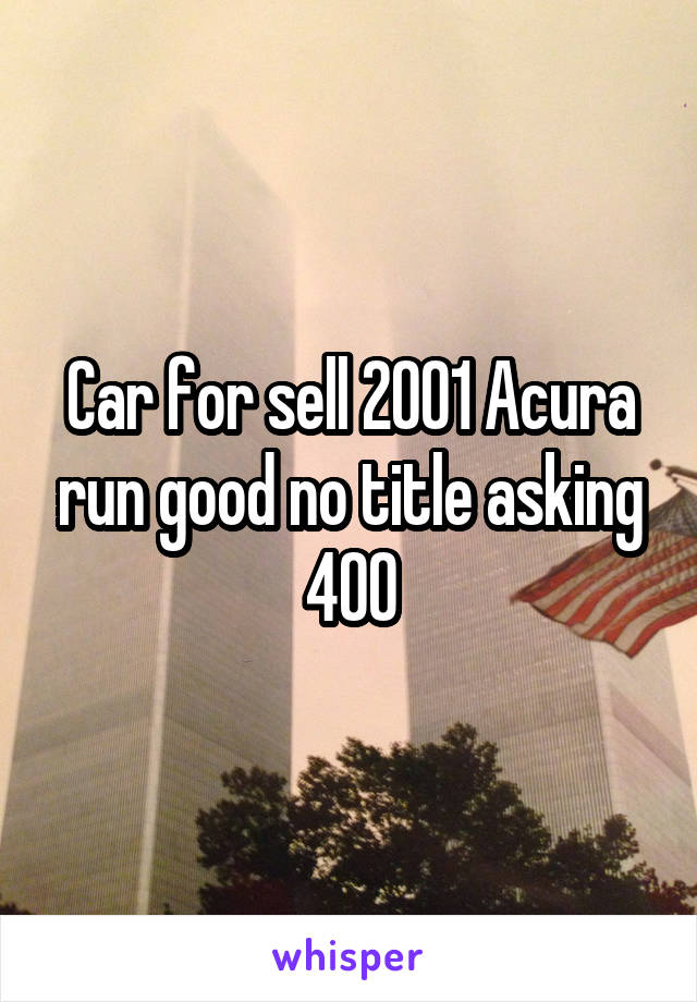 Car for sell 2001 Acura run good no title asking 400