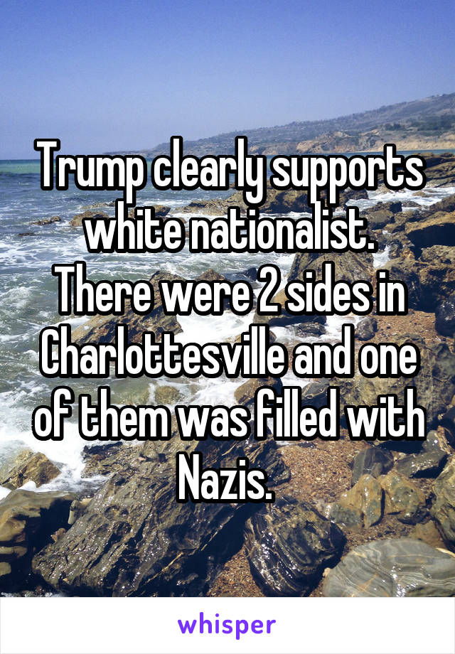 Trump clearly supports white nationalist. There were 2 sides in Charlottesville and one of them was filled with Nazis.