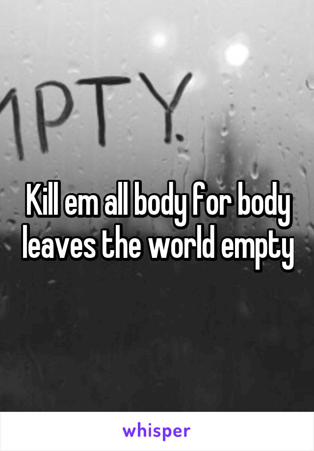Kill em all body for body leaves the world empty