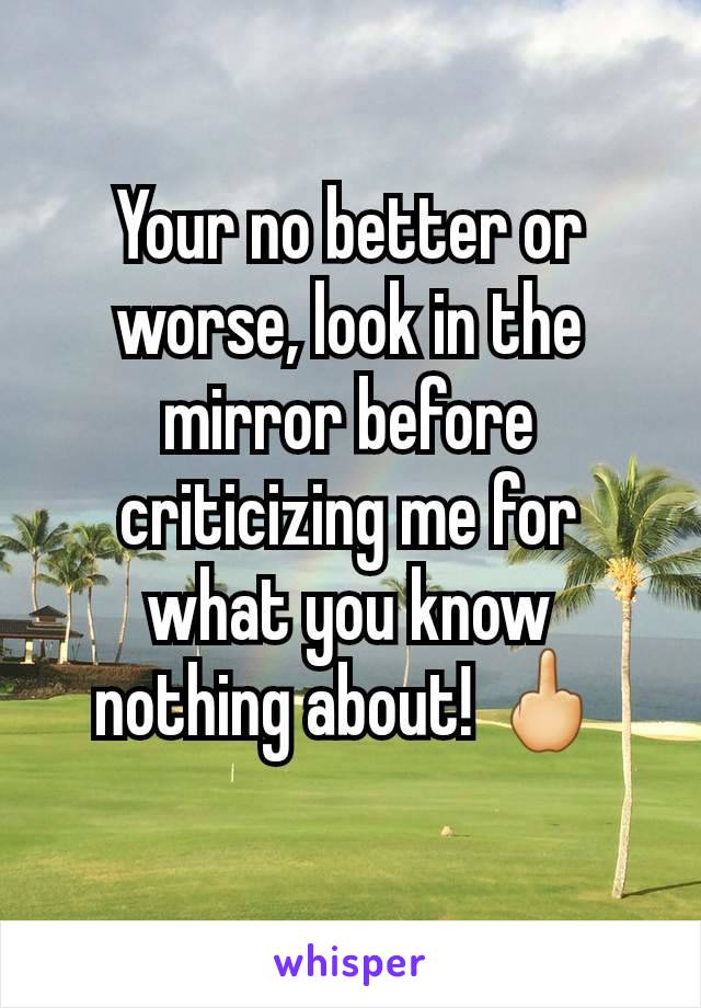 Your no better or worse, look in the mirror before criticizing me for what you know nothing about! 🖕