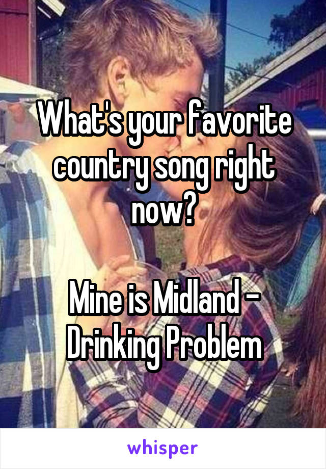 What's your favorite country song right now?  Mine is Midland - Drinking Problem