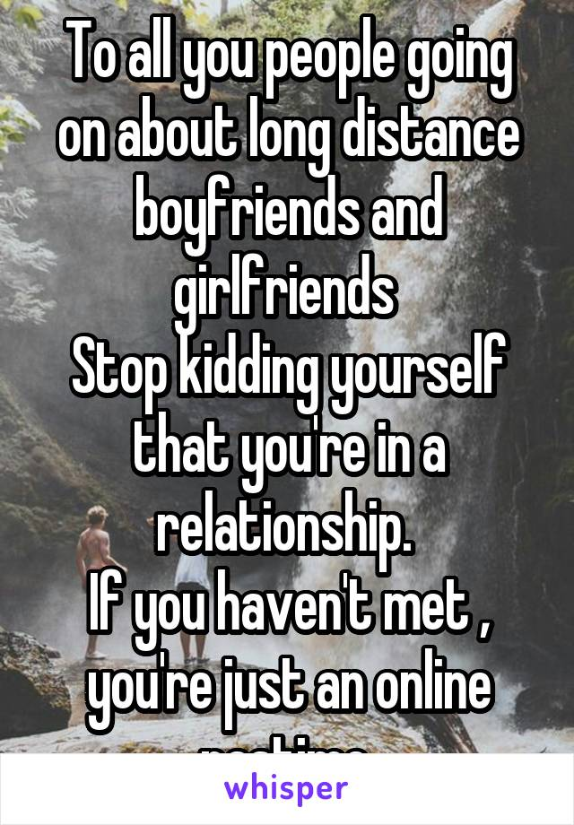 To all you people going on about long distance boyfriends and girlfriends  Stop kidding yourself that you're in a relationship.  If you haven't met , you're just an online pastime