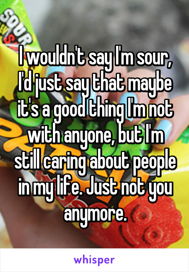 I wouldn't say I'm sour, I'd just say that maybe it's a good thing I'm not with anyone, but I'm still caring about people in my life. Just not you anymore.