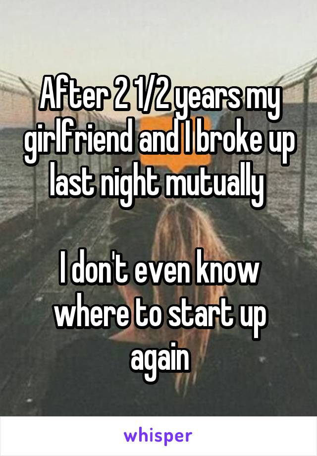 After 2 1/2 years my girlfriend and I broke up last night mutually   I don't even know where to start up again