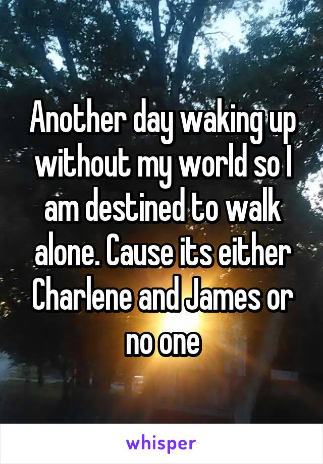 Another day waking up without my world so I am destined to walk alone. Cause its either Charlene and James or no one