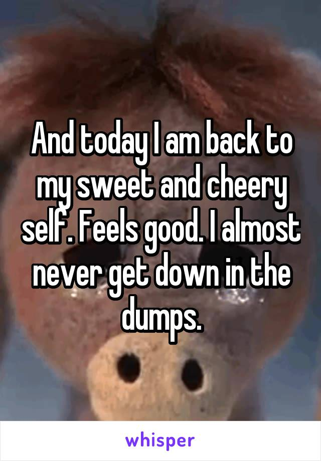 And today I am back to my sweet and cheery self. Feels good. I almost never get down in the dumps.