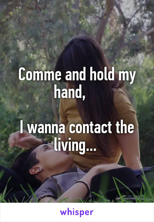 Comme and hold my hand,      I wanna contact the living...