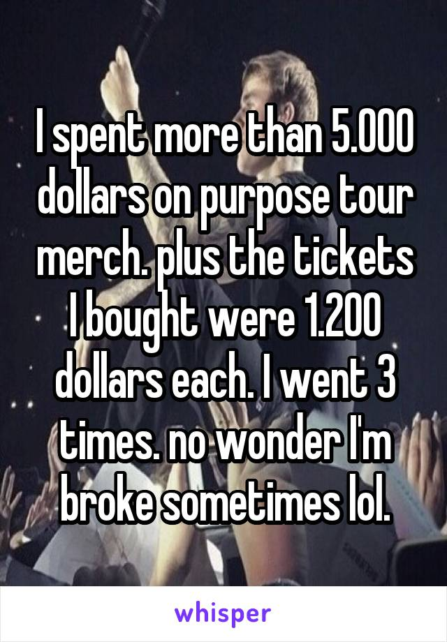 I spent more than 5.000 dollars on purpose tour merch. plus the tickets I bought were 1.200 dollars each. I went 3 times. no wonder I'm broke sometimes lol.