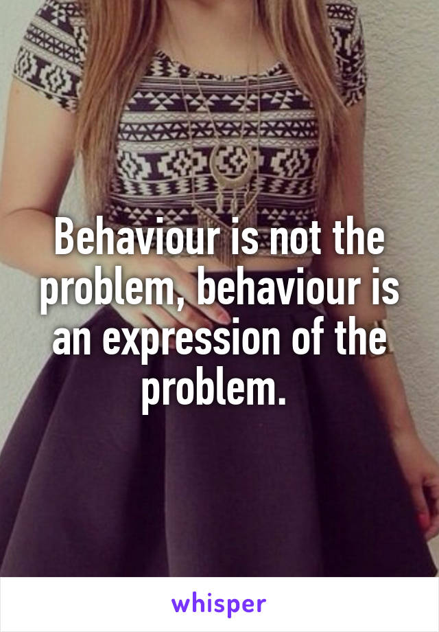 Behaviour is not the problem, behaviour is an expression of the problem.