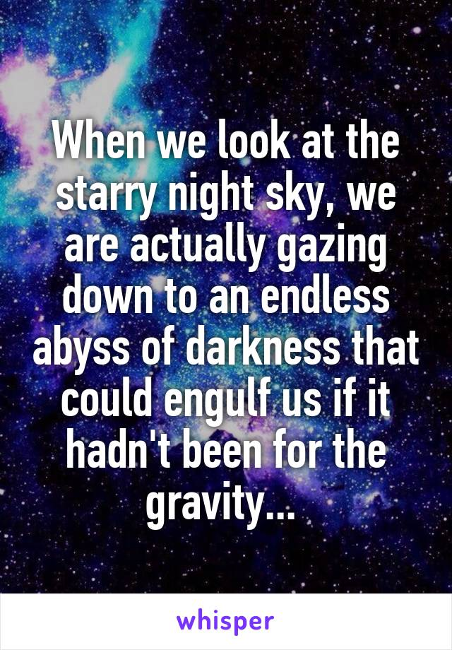 When we look at the starry night sky, we are actually gazing down to an endless abyss of darkness that could engulf us if it hadn't been for the gravity...