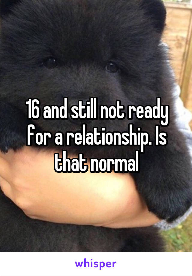16 and still not ready for a relationship. Is that normal