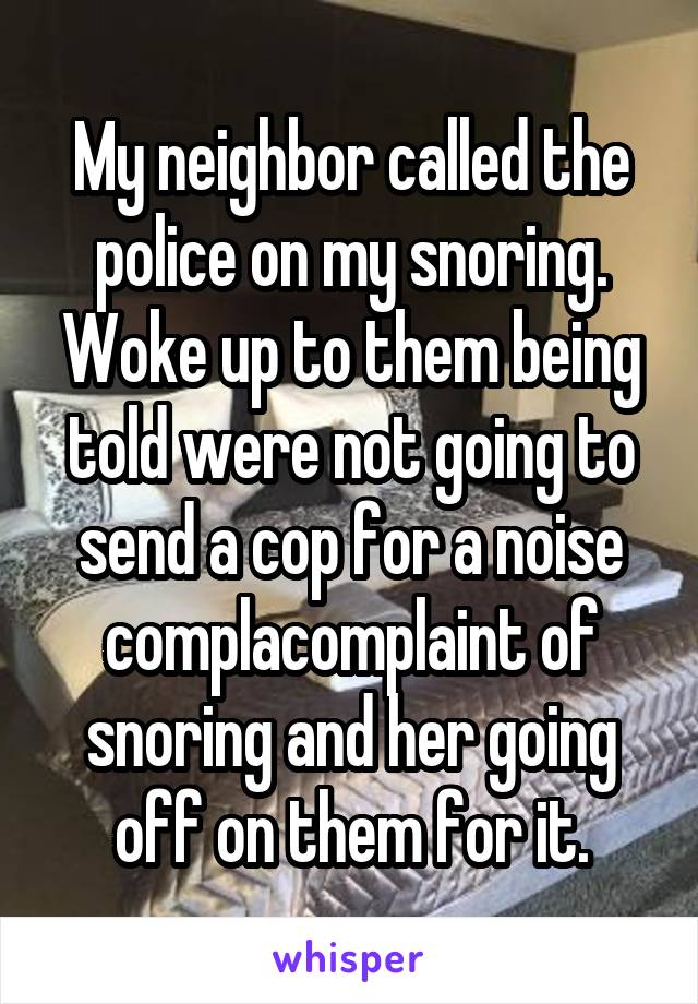 My neighbor called the police on my snoring. Woke up to them being told were not going to send a cop for a noise complacomplaint of snoring and her going off on them for it.