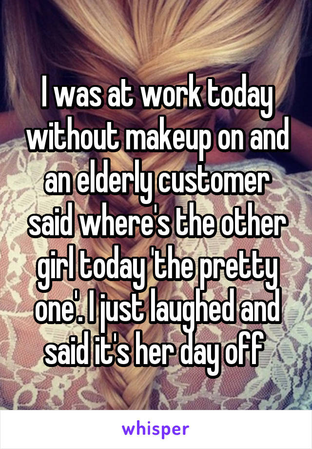 I was at work today without makeup on and an elderly customer said where's the other girl today 'the pretty one'. I just laughed and said it's her day off