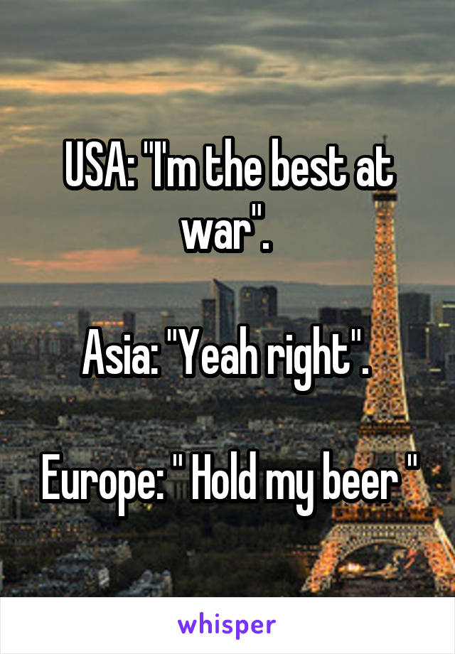 "USA: ""I'm the best at war"".   Asia: ""Yeah right"".   Europe: "" Hold my beer """