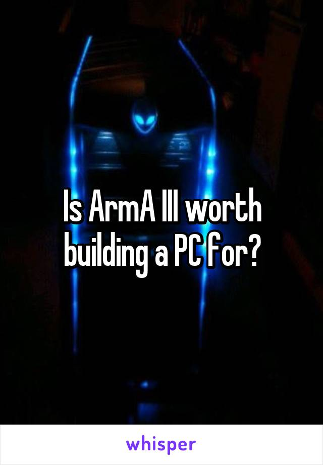 Is ArmA III worth building a PC for?