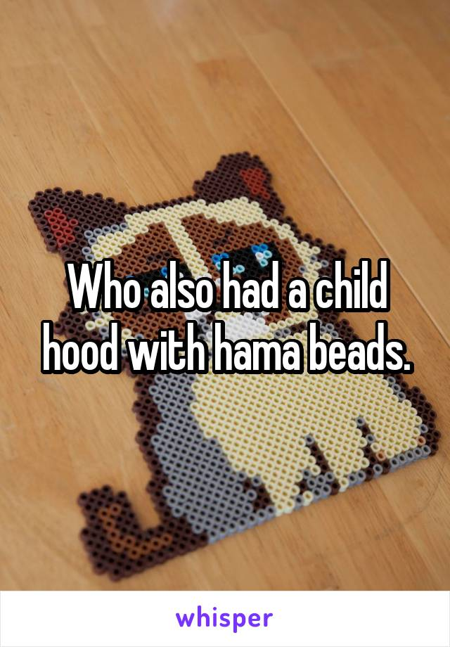 Who also had a child hood with hama beads.