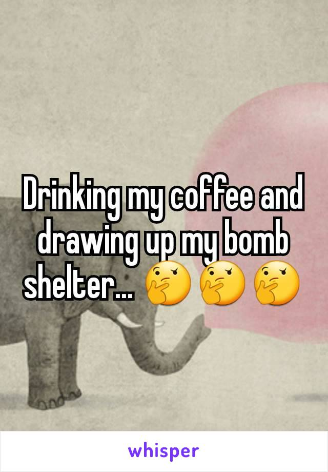 Drinking my coffee and drawing up my bomb shelter... 🤔🤔🤔