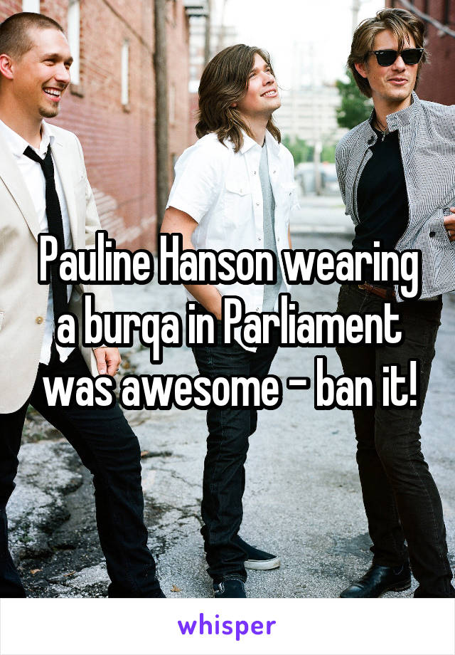 Pauline Hanson wearing a burqa in Parliament was awesome - ban it!