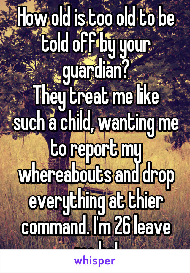 How old is too old to be told off by your guardian? They treat me like such a child, wanting me to report my whereabouts and drop everything at thier command. I'm 26 leave me be!
