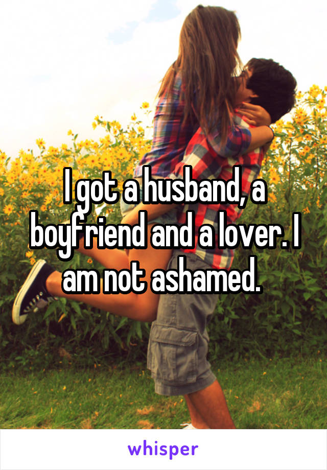 I got a husband, a boyfriend and a lover. I am not ashamed.