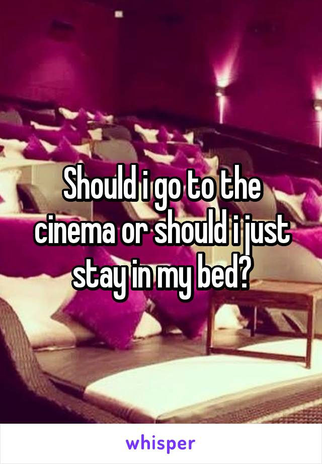 Should i go to the cinema or should i just stay in my bed?