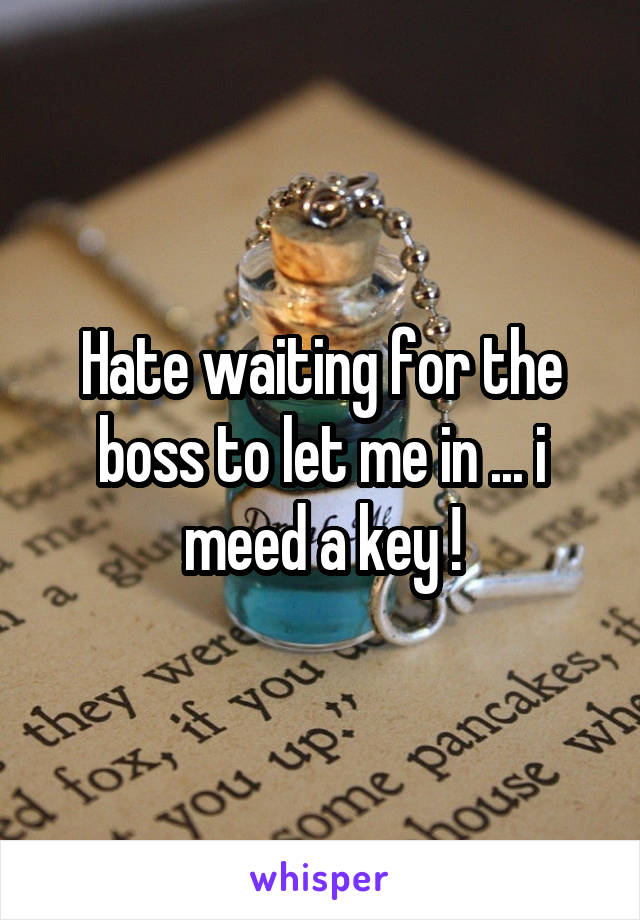 Hate waiting for the boss to let me in ... i meed a key !