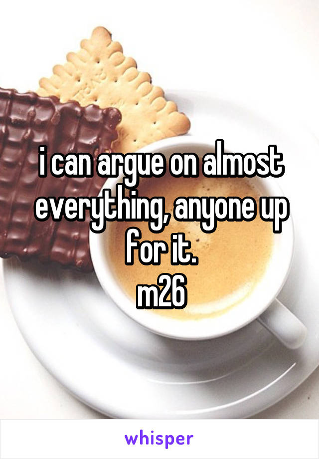 i can argue on almost everything, anyone up for it. m26