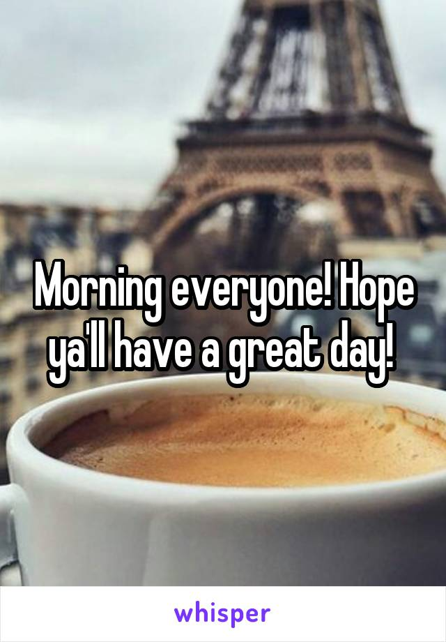 Morning everyone! Hope ya'll have a great day!