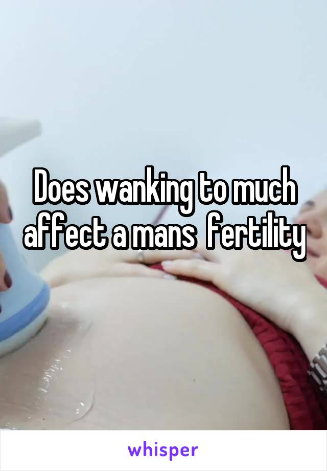 Does wanking to much affect a mans  fertility