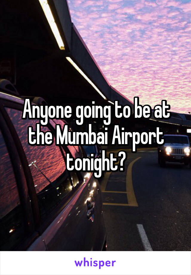 Anyone going to be at the Mumbai Airport tonight?