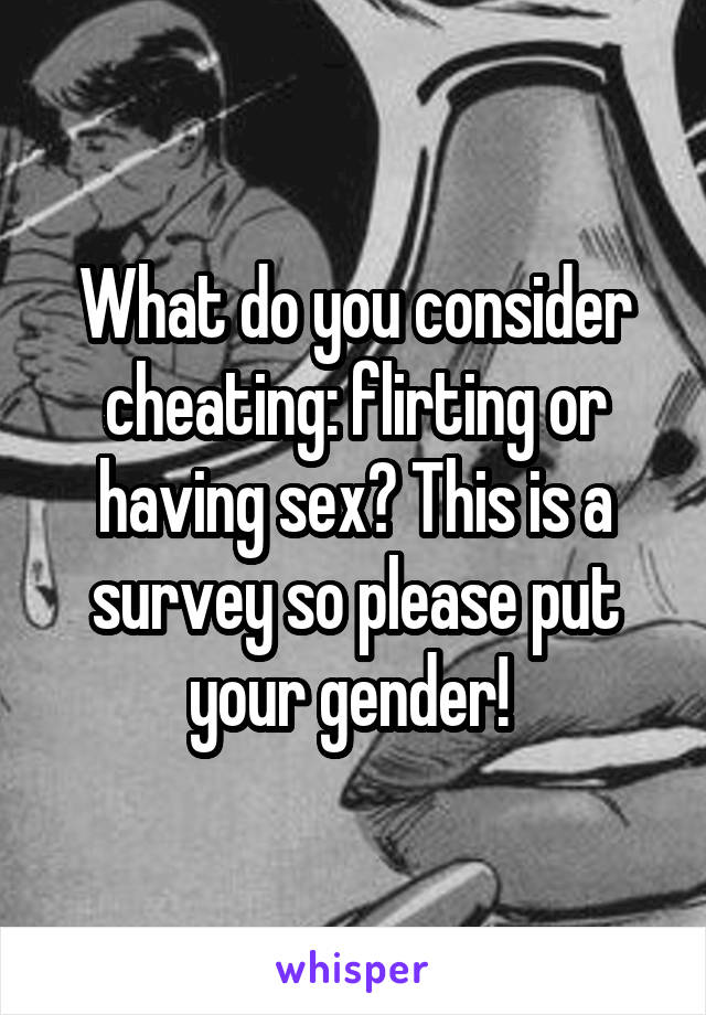 What do you consider cheating: flirting or having sex? This is a survey so please put your gender!