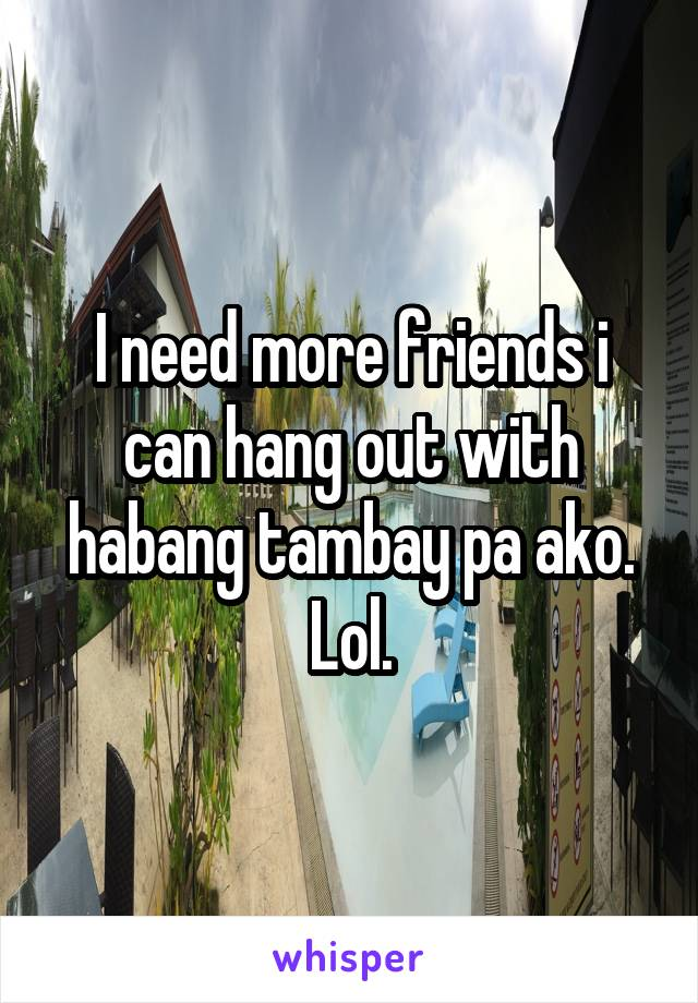 I need more friends i can hang out with habang tambay pa ako. Lol.
