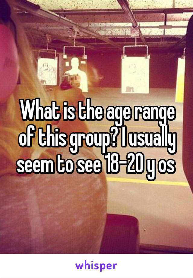 What is the age range of this group? I usually seem to see 18-20 y os