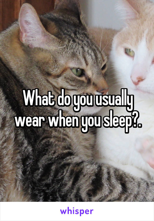 What do you usually wear when you sleep?.