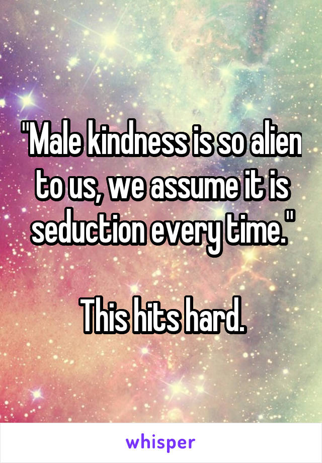 """Male kindness is so alien to us, we assume it is seduction every time.""  This hits hard."