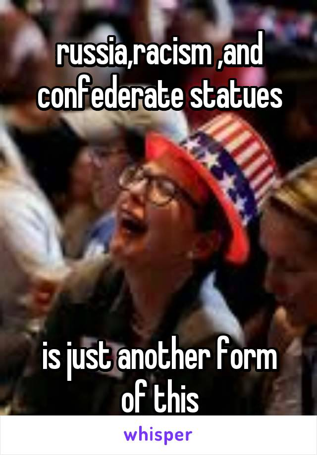 russia,racism ,and confederate statues      is just another form of this