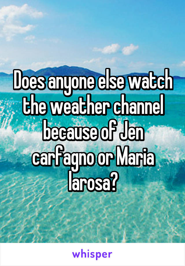 Does anyone else watch the weather channel because of Jen carfagno or Maria larosa?