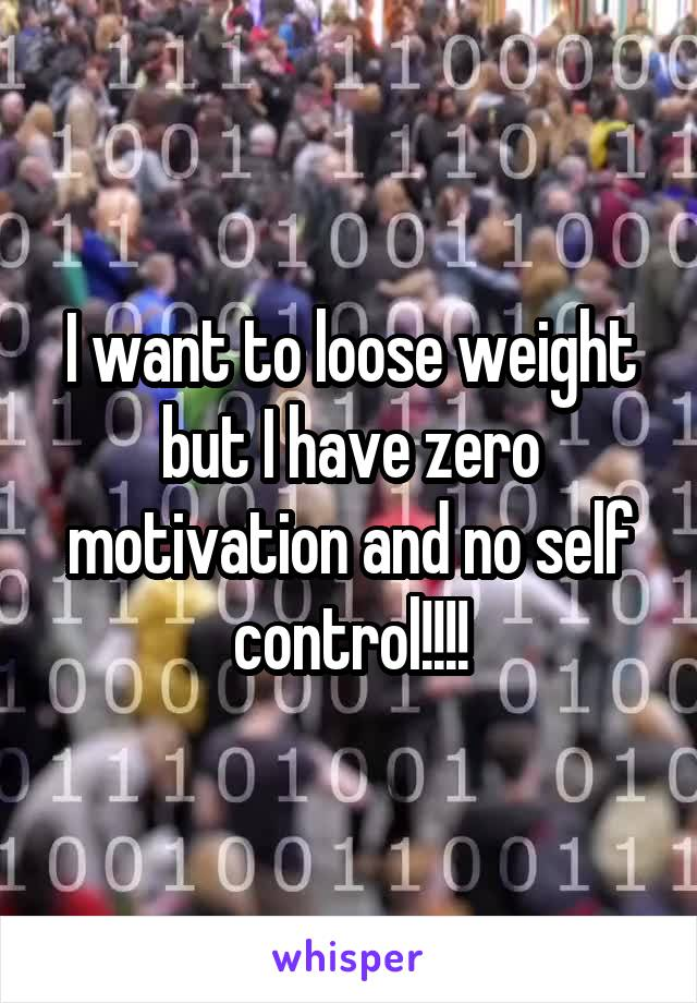 I want to loose weight but I have zero motivation and no self control!!!!
