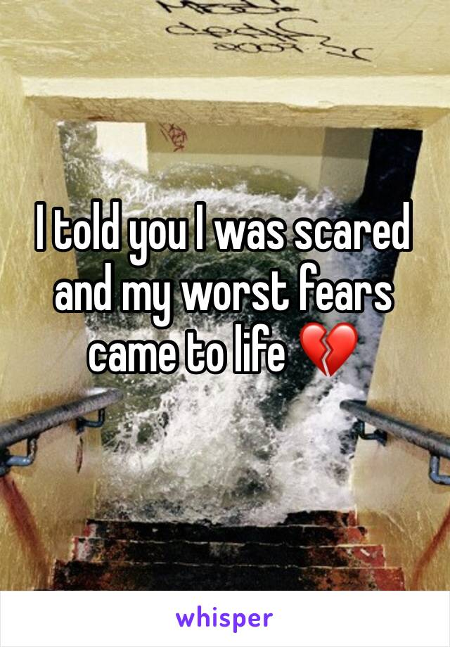 I told you I was scared and my worst fears came to life 💔
