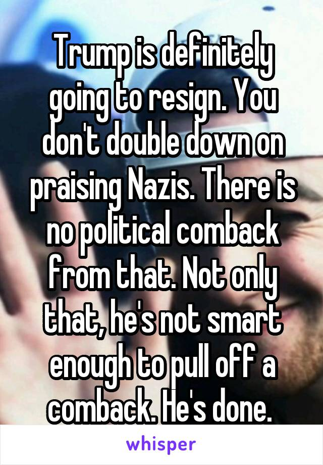 Trump is definitely going to resign. You don't double down on praising Nazis. There is no political comback from that. Not only that, he's not smart enough to pull off a comback. He's done.