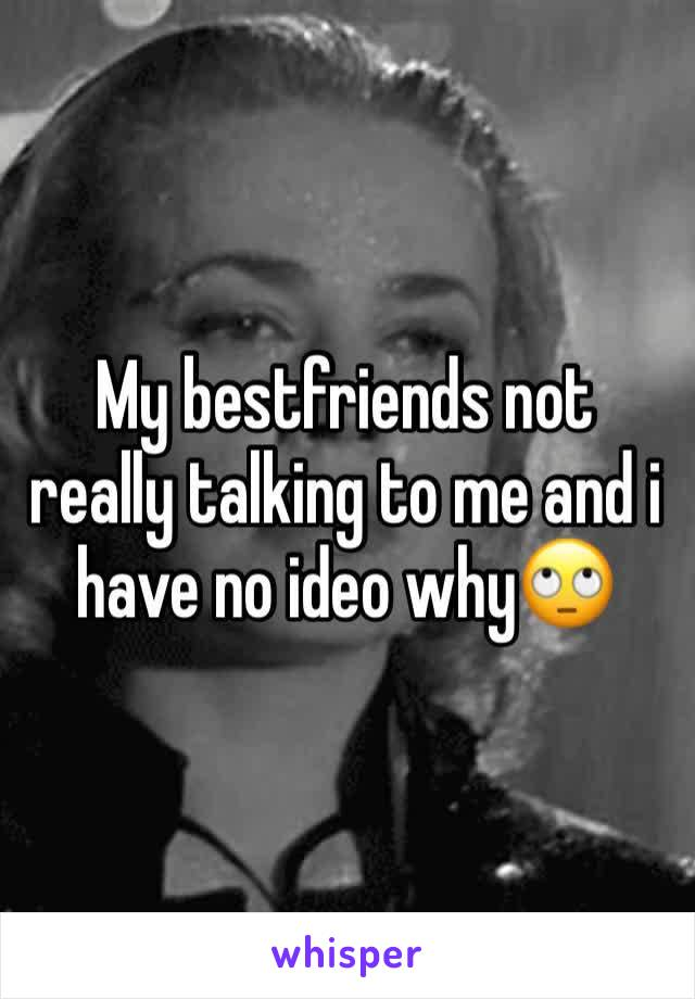My bestfriends not really talking to me and i have no ideo why🙄