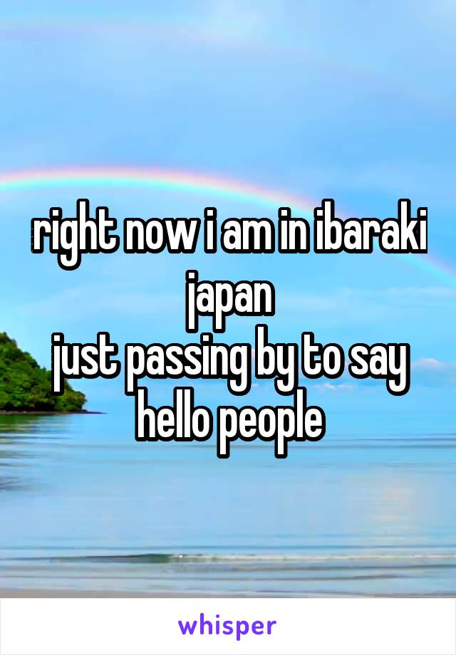 right now i am in ibaraki japan just passing by to say hello people
