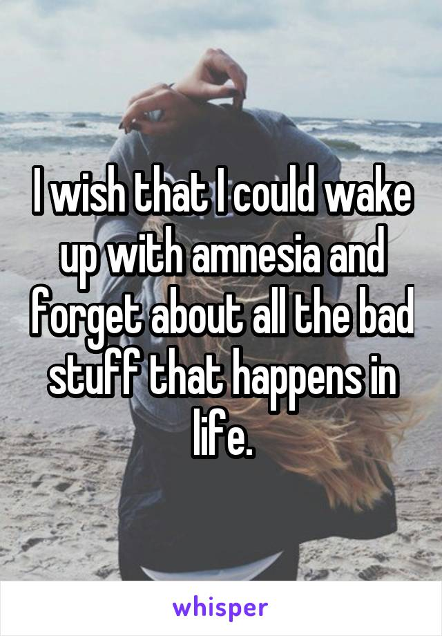 I wish that I could wake up with amnesia and forget about all the bad stuff that happens in life.