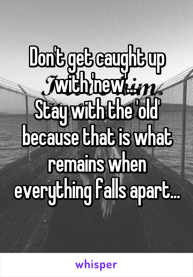 Don't get caught up with 'new'...  Stay with the 'old' because that is what remains when everything falls apart...