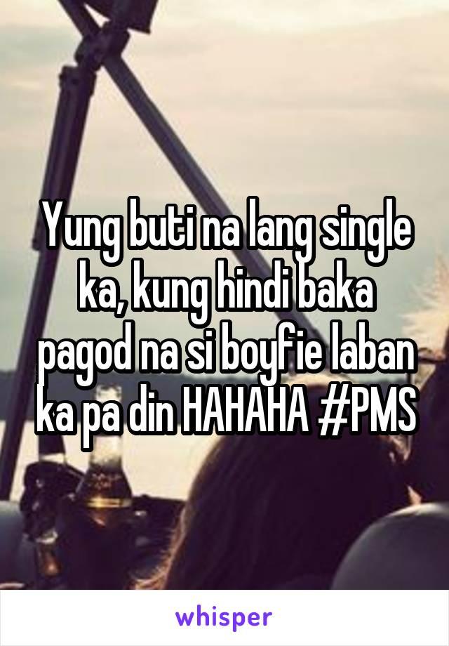 Yung buti na lang single ka, kung hindi baka pagod na si boyfie laban ka pa din HAHAHA #PMS